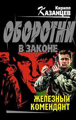Кирилл Казанцев - Железный комендант