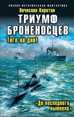 Вячеслав Коротин - Триумф броненосцев. «До последнего вымпела»