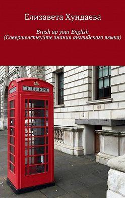 Елизавета Хундаева - Brush up your English (Совершенствуйте знания английского языка)