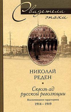 Николай Реден - Сквозь ад русской революции. Воспоминания гардемарина. 1914-1919