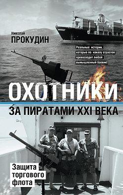 Николай Прокудин - Охотники за пиратами XXI века. Защита торгового флота