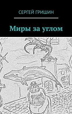 Сергей Гришин - Миры за углом