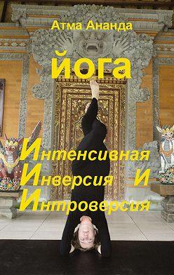 Атма Ананда - ИИИ-йога. Интенсивная Инверсия и Интроверсия