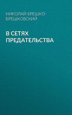 Николай Брешко-Брешковский - В сетях предательства