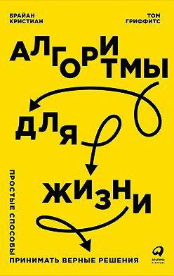 Брайан Кристиан - Алгоритмы для жизни: Простые способы принимать верные решения