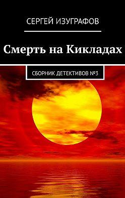 Сергей Изуграфов - Смерть наКикладах. Сборник детективов№3