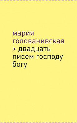 Мария Голованивская - Двадцать писем Господу Богу