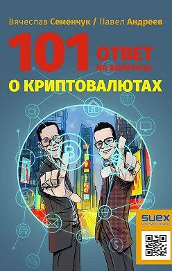 Вячеслав Семенчук - 101ответ навопросы окриптовалютах