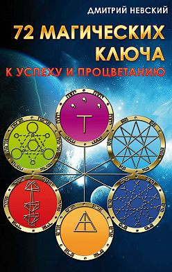 Дмитрий Невский - 72 магических ключа к успеху и процветанию