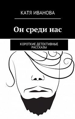 Катя Иванова - Он срединас. Короткие детективные рассказы
