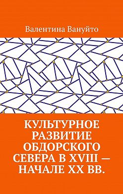 Валентина Вануйто - Культурное развитие Обдорского Севера вXVIII– начале XXвв.