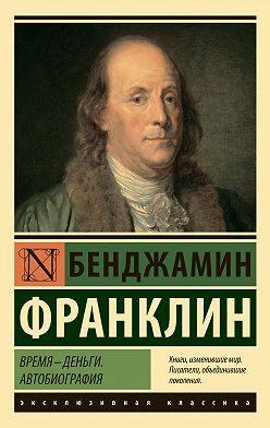 Бенджамин Франклин - Время – деньги. Автобиография
