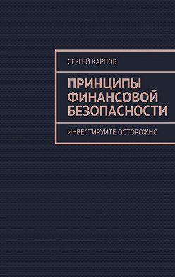 Сергей Карпов - Принципы финансовой безопасности. Инвестируйте осторожно