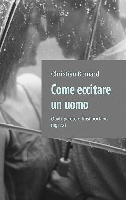 Christian Bernard - Come eccitare unuomo. Quali parole e frasi portano ragazzi
