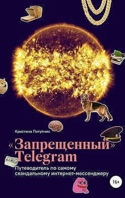 Кристина Потупчик - «Запрещённый» Телеграм: путеводитель по самому скандальному интернет-мессенджеру