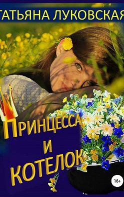 Татьяна Луковская - Принцесса и котелок