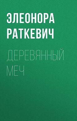 Элеонора Раткевич - Деревянный Меч