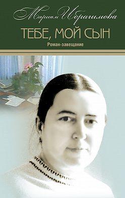Мариам Ибрагимова - Тебе, мой сын. Роман-завещание