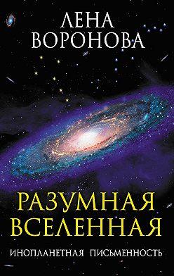 Лена Воронова - Разумная Вселенная. Инопланетная письменность