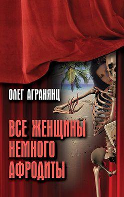 Олег Агранянц - Все женщины немного Афродиты