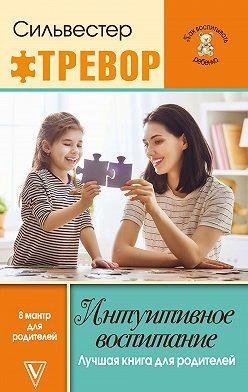 Тревор Сильвестер - Интуитивное воспитание: Лучшая книга для родителей