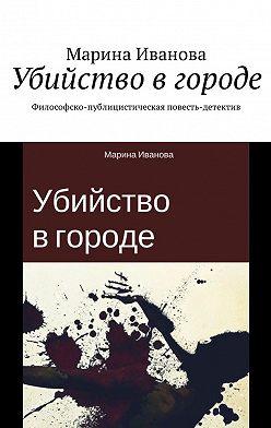 Марина Иванова - Убийство в городе. Философско-публицистическая повесть-детектив