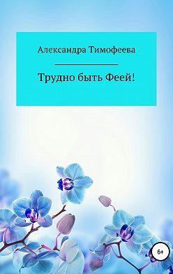 Александра Тимофеева - Трудно быть феей! Сборник рассказов