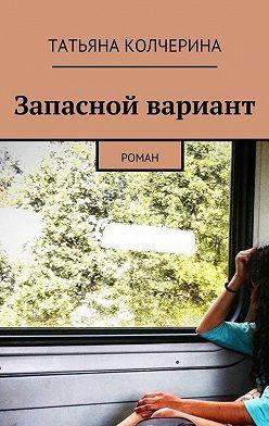 Татьяна Колчерина - Запасной вариант. Роман