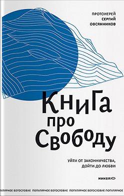Сергий Овсянников - Книга про свободу. Уйти от законничества, дойти до любви