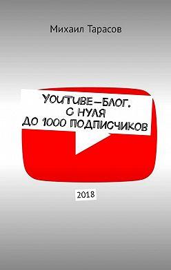 Михаил Тарасов - YouTube-блог. Снуля до1000подписчиков