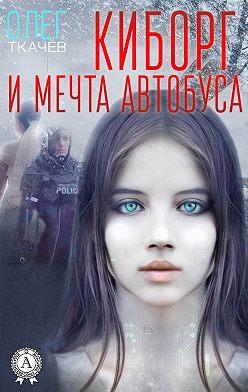 Олег Ткачёв - Киборг и мечта автобуса