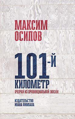 Максим Осипов - 101-й километр. Очерки из провинциальной жизни.