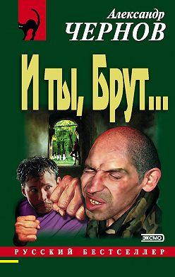 Александр Чернов - И ты, Брут…