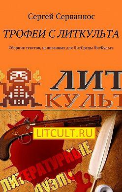 Сергей Серванкос - Трофеи сЛитКульта. Сборник текстов, написанных для ЛитСреды ЛитКульта