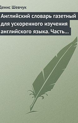 Денис Шевчук - Английский словарь газетный для ускоренного изучения английского языка. Часть 3 (1800 слов)