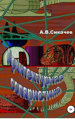 Александр Сикачев - Архитектурная соляристика
