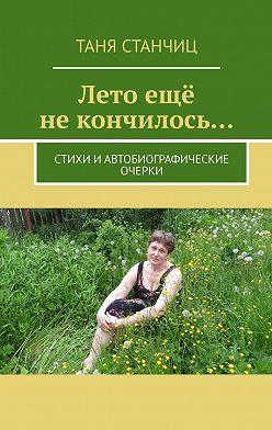 Таня Станчиц - Лето ещё некончилось… Стихи и автобиографические очерки