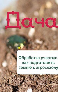 Неустановленный автор - Обработка участка: как подготовить землю к агросезону