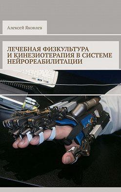 Алексей Яковлев - Лечебная физкультура икинезиотерапия всистеме нейрореабилитации