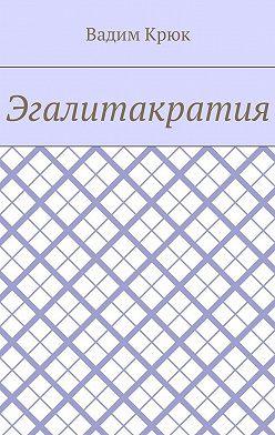 Вадим Крюк - Эгалитакратия