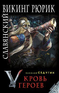 Василий Седугин - Славянский викинг Рюрик. Кровь героев