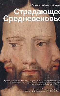 Сергей Зотов - Страдающее Средневековье. Парадоксы христианской иконографии