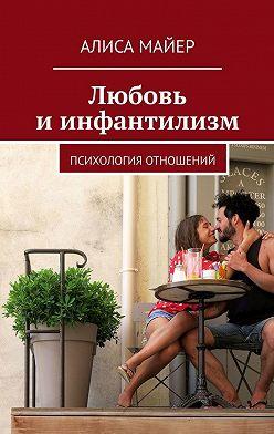 Алиса Майер - Любовь и инфантилизм. Психология отношений