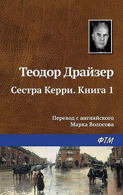 Теодор Драйзер - Сестра Керри. Книга 1