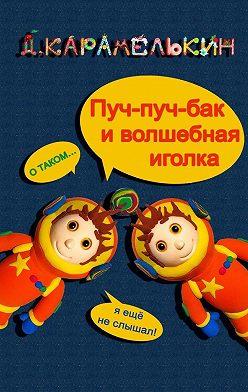 Дмитрий Карамелькин - Пуч-пуч-бак иволшебная иголка
