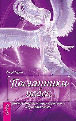 Ричард Лоуренс - Посланники небес. Как нам помогают ангелы-хранители и духи-наставники