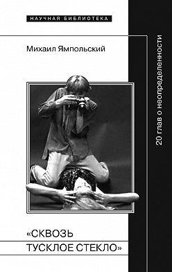 Михаил Ямпольский - «Сквозь тусклое стекло» 20 глав о неопределенности