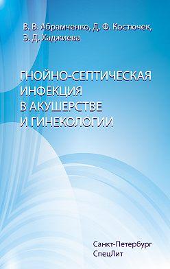 Валерий Абрамченко - Гнойно-септическая инфекция в акушерстве и гинекологии