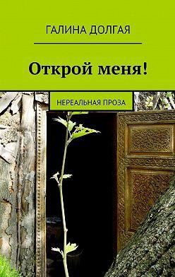 Галина Долгая - Открой меня! Нереальная проза