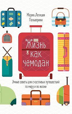 Мария Летиция Польверини - Жизнь как чемодан. Умные советы для счастливых путешествий по миру и по жизни